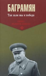 Баграмян Иван - Так шли мы к победе