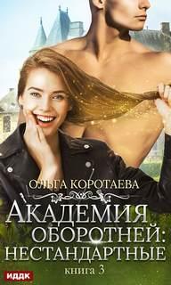 Коротаева Ольга – Академия оборотней. Нестандартные. Книга 3