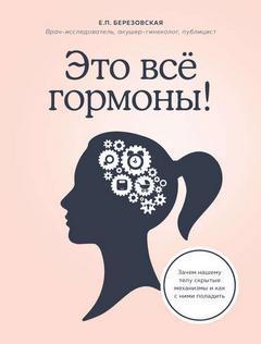 Березовская Елена - Это все гормоны! Зачем нашему телу скрытые механизмы и  ...