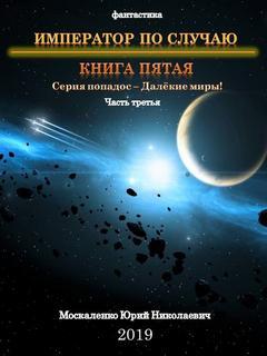Москаленко Юрий - Далекие миры. Император по случаю. Книги 5. Часть третья
