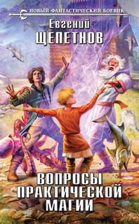 Щепетнов Евгений - Маг с изъяном 03. Вопросы Практической Магии