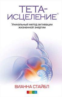 Стайбл Вианна - Тета-исцеление. Уникальный метод активации жизненной энергии