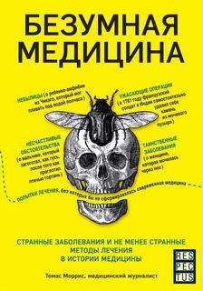 Моррис Томас - Безумная медицина. Странные заболевания и не менее странные методы лечения в истории медицины
