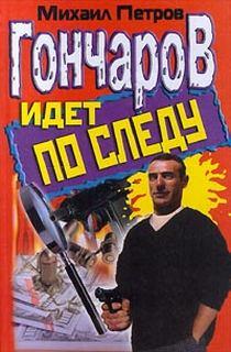 Петров Михаил - Приключения Гончарова 09. Гончаров идет по следу