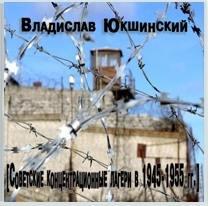 Юкшинский Владислав - Советские концентрационные лагери в 1945-1955 гг.