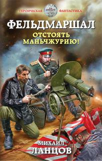 Ланцов Михаил - Фельдмаршал 01. Отстоять Маньчжурию!