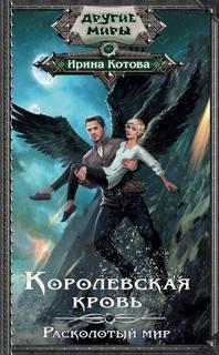 Котова Ирина - Королевская кровь 08. Расколотый мир