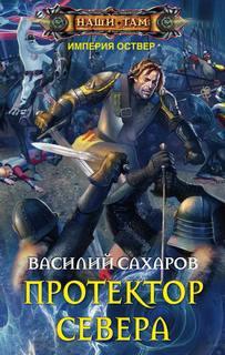Сахаров Василий - Империя Оствер 03. Протектор Севера