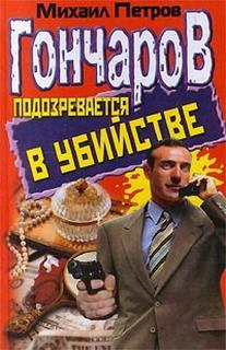 Петров Михаил - Приключения Гончарова 10. Гончаров подозревается в убийстве