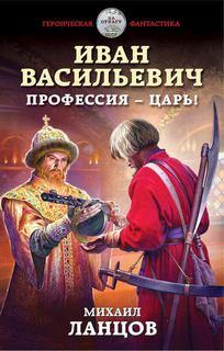 Ланцов Михаил - Иван Васильевич. Профессия – царь!