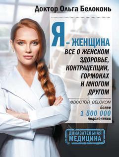 Белоконь Ольга - Я – женщина. Все о женском здоровье, контрацепции, гормонах и многом другом