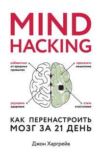 Харгрейв Джон - Mind hacking. Как перенастроить мозг за 21 день