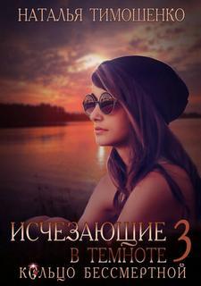 Тимошенко Наталья - Исчезающие в темноте 03. Кольцо бессмертной