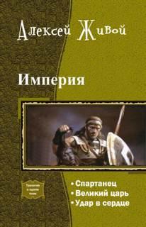 Живой Алексей - Империя 1-4. Спартанец. Великий царь. Удар в сердце. Племя равных