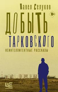 Селуков Павел - Добыть Тарковского. Неинтеллигентные рассказы