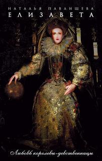 Павлищева Наталья - Елизавета. Любовь Королевы-девственницы