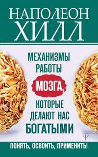 Хилл Наполеон - Главный секрет притяжения денег: Механизмы работы мозга, которые делают нас богатыми. Понять, освоить, применить!