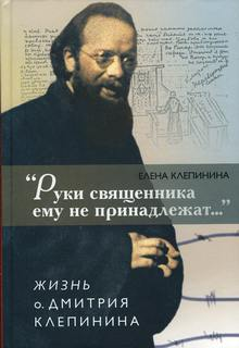 Клепинина Елена - «Руки священника ему не принадлежат...» Жизнь отца Дмитрия Клепинина
