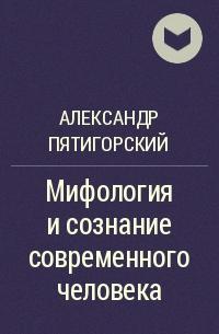 Пятигорский Александр - Мифология и сознание современного человека