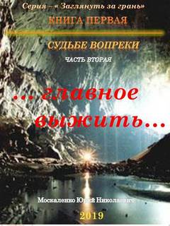 Москаленко Юрий - Заглянуть за грань 02. Судьбе вопреки. Часть 2. «…главное выжить…»