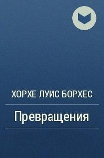 Борхес Хорхе Луис - Превращения