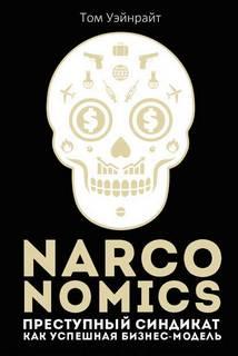 Уэйнрайт Том - Narconomics: Преступный синдикат как успешная бизнес-модель