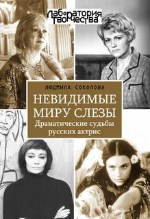 Соколова Людмила - Невидимые миру слезы. Драматические судьбы русских актрис