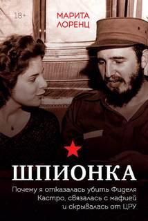 Лоренц Илона Марита - Шпионка. Почему я отказалась убить Фиделя Кастро, связалась с мафией и скрывалась от ЦРУ