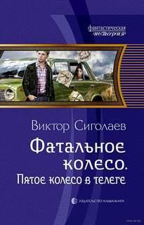 Сиголаев Виктор - Фатальное колесо 05. Пятое колесо в телеге