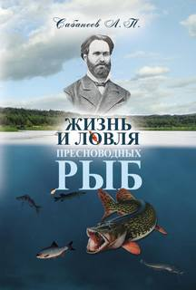 Сабанеев Леонид - Жизнь и ловля пресноводных рыб