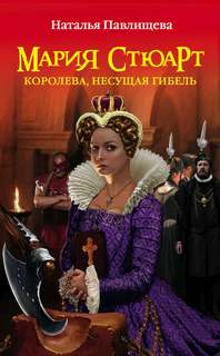 Павлищева Наталья - Мария Стюарт. Королева, несущая гибель