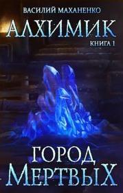 Маханенко Василий - Алхимик 01. Город мертвых