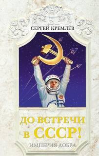 Кремлев Сергей - До встречи в СССР! Империя Добра