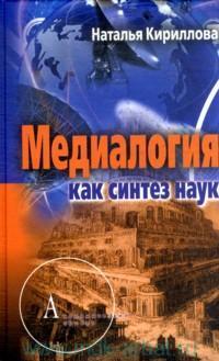 Кириллова Наталья Борисовна - Медиалогия как синтез наук