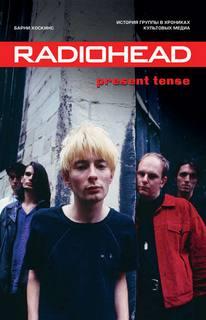 Хоскинс Барни - Radiohead. Present Tense. История группы в хрониках культовых медиа