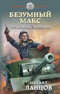 Ланцов Михаил - Безумный Макс 03. Полковник Империи