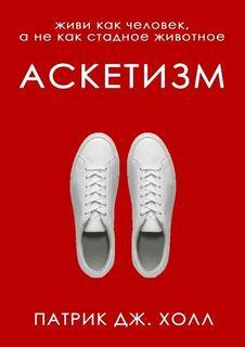 Холл Патрик Дж. - Аскетизм. Живи как человек, а не как стадное животное