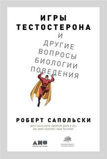 Сапольски Роберт - Игры тестостерона и другие вопросы биологии поведения