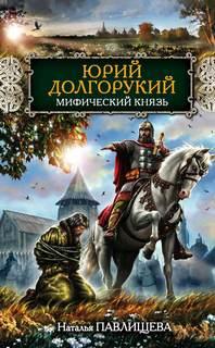 Павлищева Наталья - Юрий Долгорукий. Мифический князь