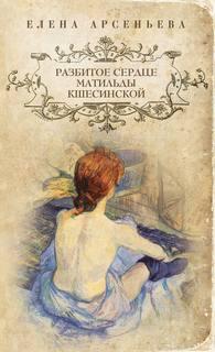 Арсеньева Елена - Разбитое сердце Матильды Кшесинской