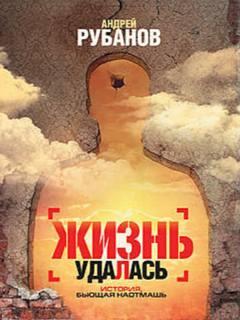 Рубанов Андрей - Жизнь удалась
