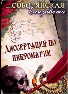 Соболянская Елизавета - Некромант 01. Диссертация по некромагии. Книга 1