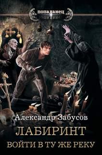 Забусов Александр - Лабиринт 01. Войти в ту же реку