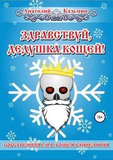 Казьмин Анатолий - Канцелярия Кощея 04. Здравствуй, дедушка Кощей!