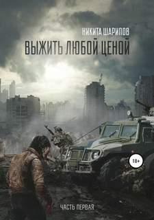 Шарипов Никита - Выжить любой ценой 01. Выжить любой ценой. Часть первая