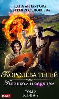 Арнаутова Дана, Соловьева Евгения - Королева теней 04. Клинком и сердцем. Том 2