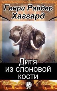 Хаггард Генри Райдер -  Дитя из слоновой кости