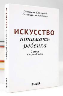 Кривцова Светлана, Нигметжанова Галия – Искусство понимать ребенка. 7 шагов к хорошей жизни