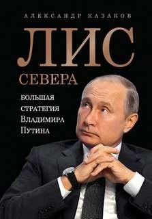 Казаков Александр - Лис Севера. Большая стратегия Владимира Путина