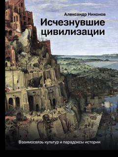 Никонов Александр - Исчезнувшие цивилизации. Взаимосвязь культур и парадоксы истории